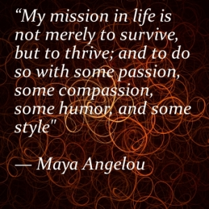 My-mission-in-life-is-not-merely-to-survive-but-to-thrive-and-to-do-so-with-some-passion-some-compassion-some-humor-and-some-style-Maya-Angelou-quote